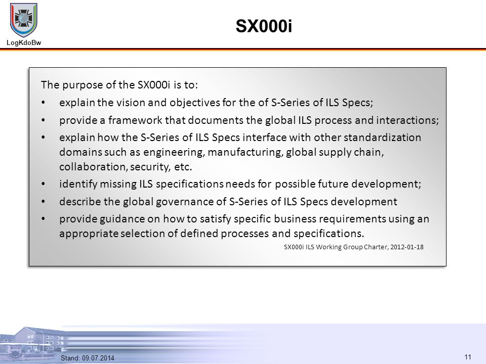 LogKdoBw 11 Stand: 09.07.2014 11 SX000i The purpose of the SX000i is to: explain the vision and objectives for the of S-Series of ILS Specs; provide a framework that documents the global ILS process and interactions; explain how the S-Series of ILS Specs interface with other standardization domains such as engineering, manufacturing, global supply chain, collaboration, security, etc.