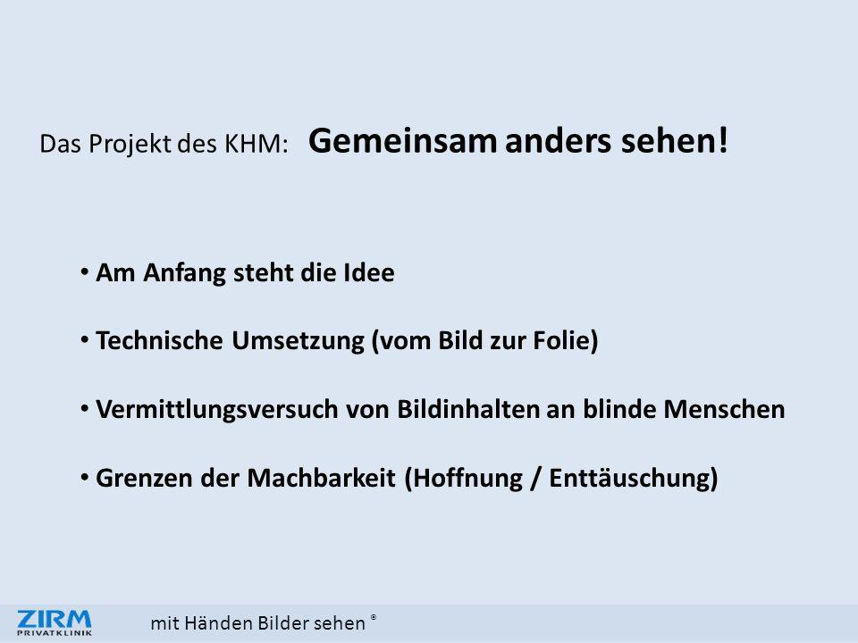 mit Händen Bilder sehen ® Das Projekt des KHM: Gemeinsam anders sehen! Am Anfang steht die Idee Technische Umsetzung (vom Bild zur Folie) Vermittlungs