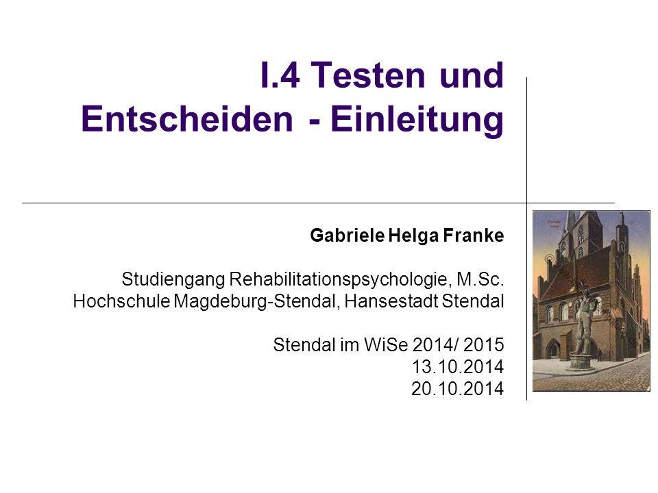 I.4 Testen und Entscheiden - Einleitung Gabriele Helga Franke Studiengang Rehabilitationspsychologie, M.Sc. Hochschule Magdeburg-Stendal, Hansestadt S