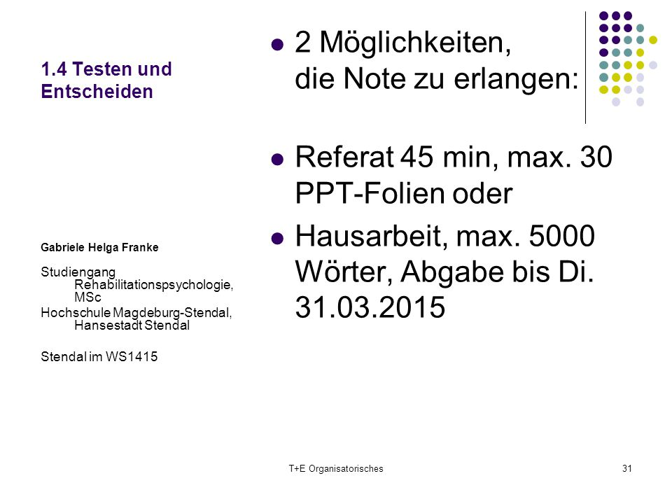 1.4 Testen und Entscheiden 2 Möglichkeiten, die Note zu erlangen: Referat 45 min, max. 30 PPT-Folien oder Hausarbeit, max. 5000 Wörter, Abgabe bis Di.