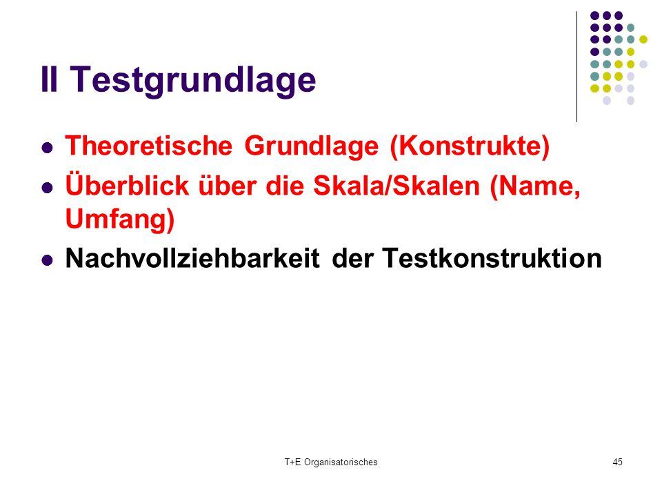 II Testgrundlage Theoretische Grundlage (Konstrukte) Überblick über die Skala/Skalen (Name, Umfang) Nachvollziehbarkeit der Testkonstruktion T+E Organ