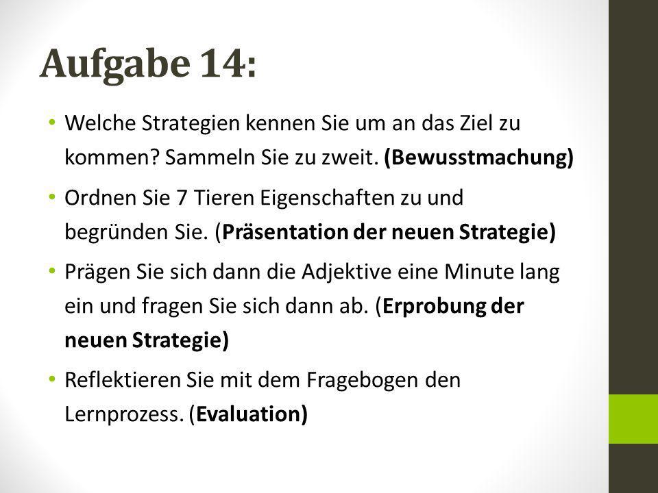 Aufgabe 14: Welche Strategien kennen Sie um an das Ziel zu kommen? Sammeln Sie zu zweit. (Bewusstmachung) Ordnen Sie 7 Tieren Eigenschaften zu und beg