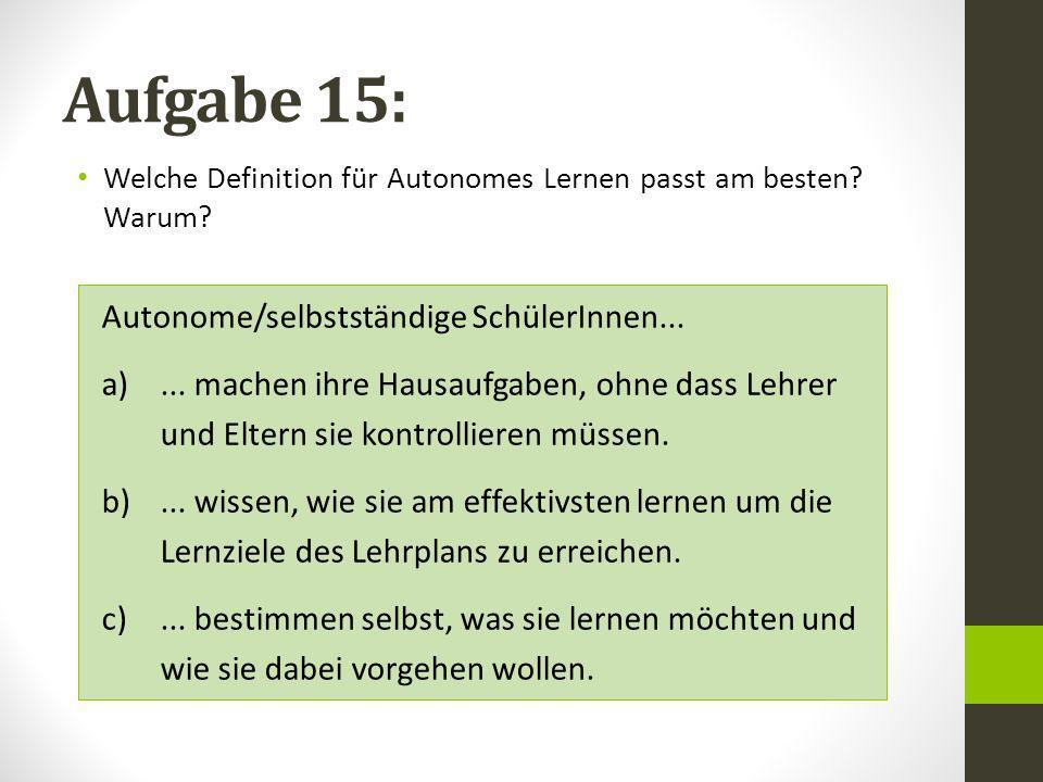 Aufgabe 15: Welche Definition für Autonomes Lernen passt am besten? Warum? Autonome/selbstständige SchülerInnen... a)... machen ihre Hausaufgaben, ohn