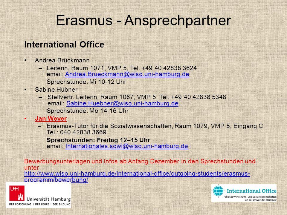Finanzierung Erasmus Stipendium AuslandsBAFöG, Bildungskredit UHH: Hamburglobal (nicht gemeinsam mit Erasmus!), nächste Bewerbungsphase für WS 2015/16: 01.-31.03.2015 Kontakt: Frau Angelika Hau, Abteilung Internationales der UHH Sprechstunden: Fr 10-12 Uhr, Mittelweg 177, Raum S 1014 und Do 14-16 Campus Center, Raum 327 Email: outgoings@uni-hamburg.deoutgoings@uni-hamburg.de http://www.uni-hamburg.de/internationales/studieren-im- ausland/finanzierung-und-infos.html