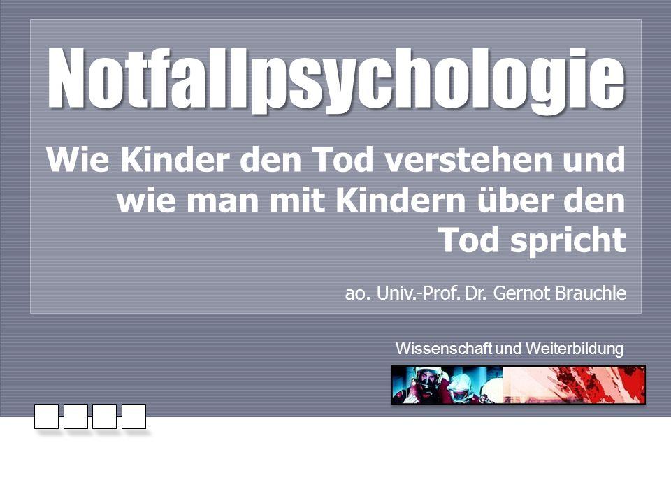 Notfallpsychologie Wie Kinder den Tod verstehen und wie man mit Kindern über den Tod spricht ao. Univ.-Prof. Dr. Gernot Brauchle Wissenschaft und Weit