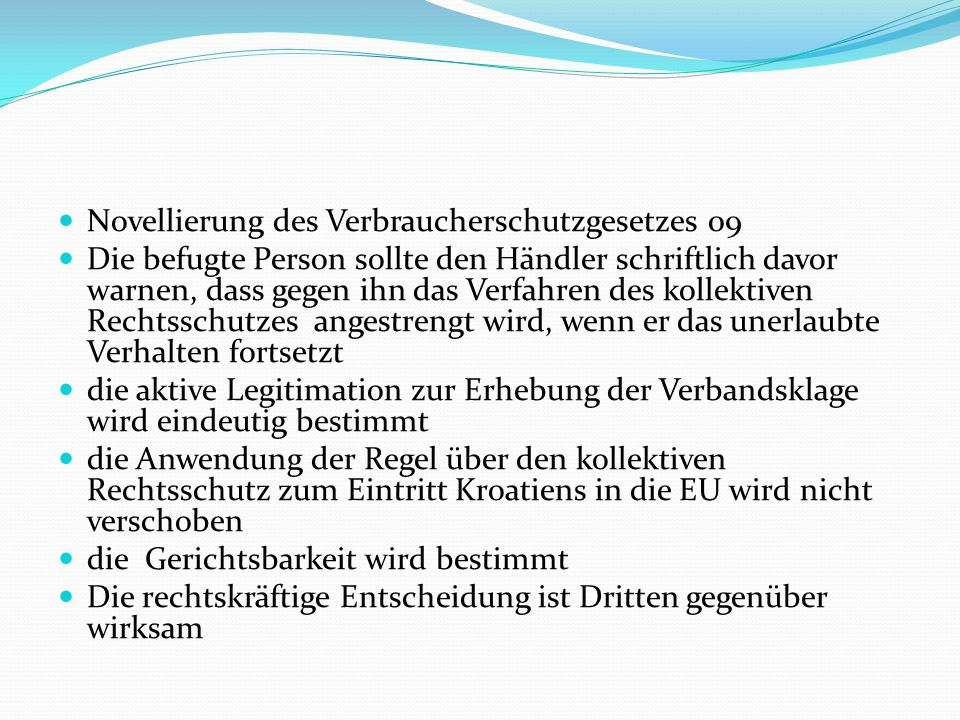 Novellierung des Verbraucherschutzgesetzes 09 Die befugte Person sollte den Händler schriftlich davor warnen, dass gegen ihn das Verfahren des kollektiven Rechtsschutzes angestrengt wird, wenn er das unerlaubte Verhalten fortsetzt die aktive Legitimation zur Erhebung der Verbandsklage wird eindeutig bestimmt die Anwendung der Regel über den kollektiven Rechtsschutz zum Eintritt Kroatiens in die EU wird nicht verschoben die Gerichtsbarkeit wird bestimmt Die rechtskräftige Entscheidung ist Dritten gegenüber wirksam