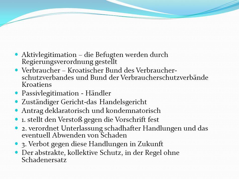 Aktivlegitimation – die Befugten werden durch Regierungsverordnung gestellt Verbraucher – Kroatischer Bund des Verbraucher- schutzverbandes und Bund der Verbraucherschutzverbände Kroatiens Passivlegitimation - Händler Zuständiger Gericht-das Handelsgericht Antrag deklaratorisch und kondemnatorisch 1.