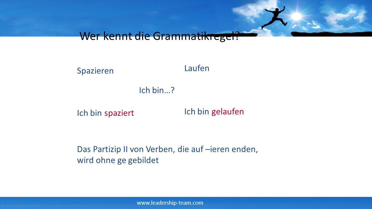 www.leadership-team.com Wer kennt die Grammatikregel? Spazieren Ich bin…? Ich bin spaziert Ich bin gelaufen Laufen Das Partizip II von Verben, die auf