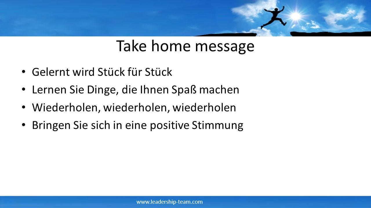 www.leadership-team.com Take home message Gelernt wird Stück für Stück Lernen Sie Dinge, die Ihnen Spaß machen Wiederholen, wiederholen, wiederholen B