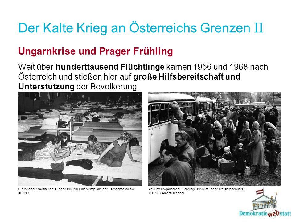 Der Kalte Krieg an Österreichs Grenzen II Ungarnkrise und Prager Frühling Weit über hunderttausend Flüchtlinge kamen 1956 und 1968 nach Österreich und