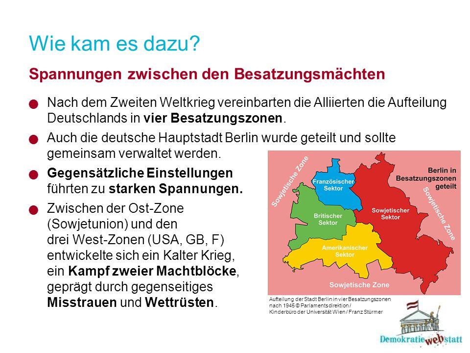 Wie kam es dazu? Spannungen zwischen den Besatzungsmächten Nach dem Zweiten Weltkrieg vereinbarten die Alliierten die Aufteilung Deutschlands in vier
