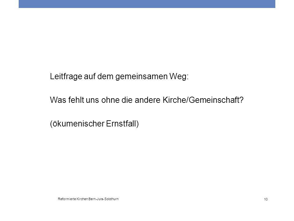 Reformierte Kirchen Bern-Jura-Solothurn 10 Leitfrage auf dem gemeinsamen Weg: Was fehlt uns ohne die andere Kirche/Gemeinschaft? (ökumenischer Ernstfa
