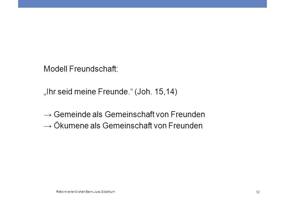 """Reformierte Kirchen Bern-Jura-Solothurn 12 Modell Freundschaft: """"Ihr seid meine Freunde."""" (Joh. 15,14) → Gemeinde als Gemeinschaft von Freunden → Ökum"""
