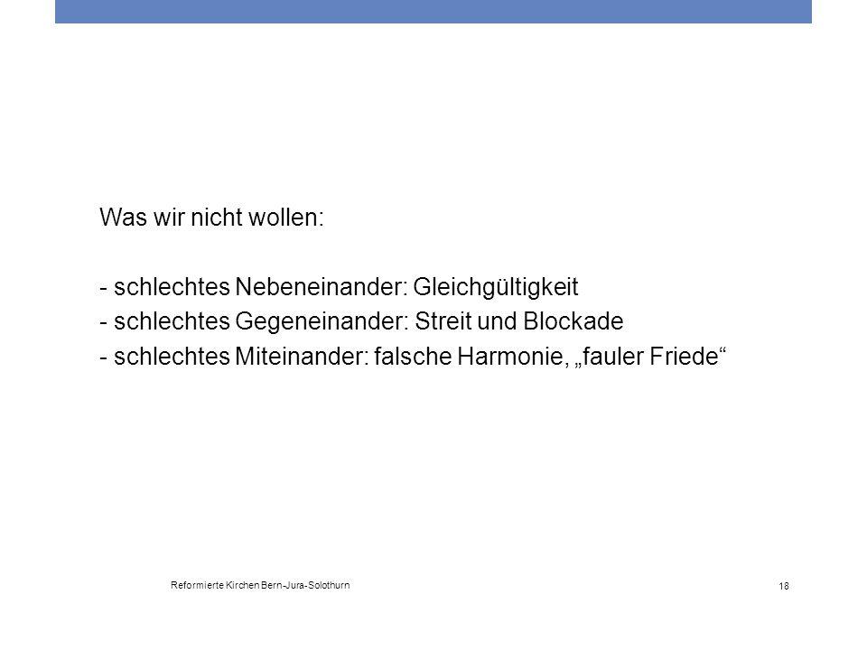 Reformierte Kirchen Bern-Jura-Solothurn 18 Was wir nicht wollen: - schlechtes Nebeneinander: Gleichgültigkeit - schlechtes Gegeneinander: Streit und B