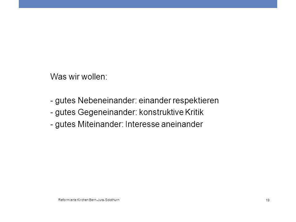 Reformierte Kirchen Bern-Jura-Solothurn 19 Was wir wollen: - gutes Nebeneinander: einander respektieren - gutes Gegeneinander: konstruktive Kritik - g