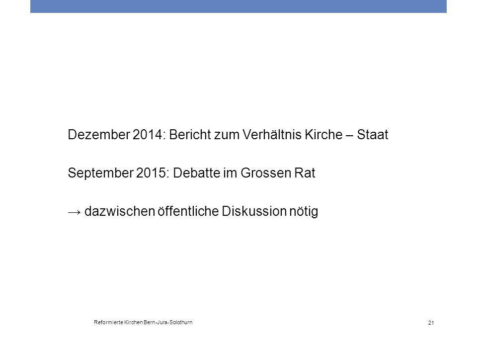 Reformierte Kirchen Bern-Jura-Solothurn 21 Dezember 2014: Bericht zum Verhältnis Kirche – Staat September 2015: Debatte im Grossen Rat → dazwischen öf