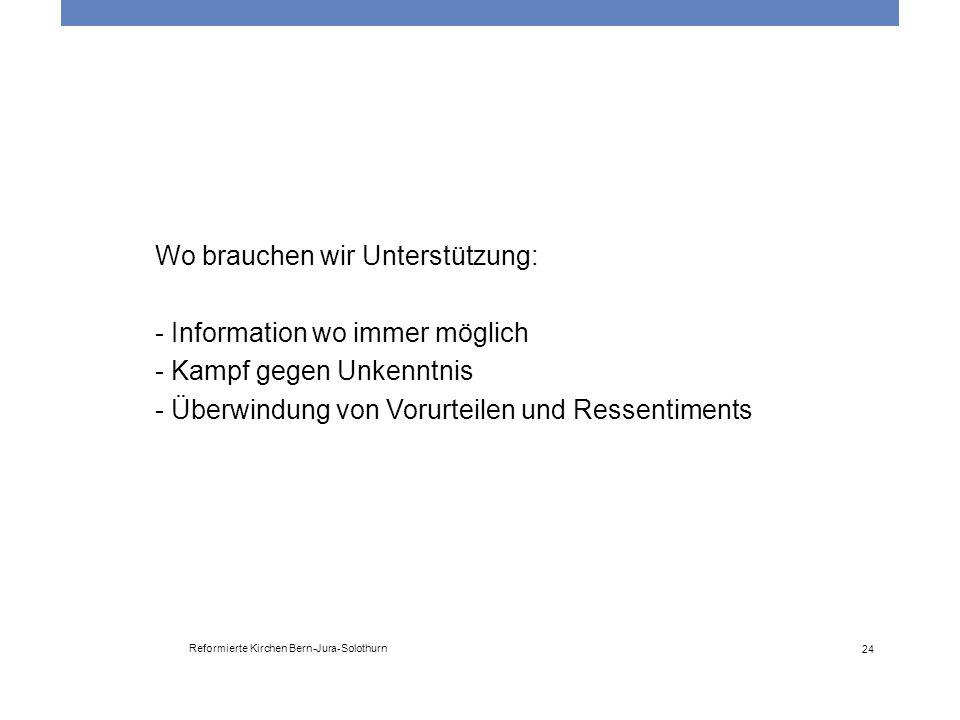 Reformierte Kirchen Bern-Jura-Solothurn 24 Wo brauchen wir Unterstützung: - Information wo immer möglich - Kampf gegen Unkenntnis - Überwindung von Vo