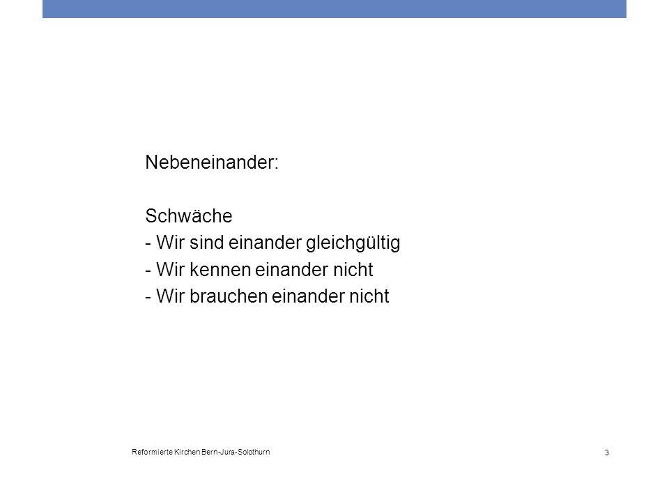 Reformierte Kirchen Bern-Jura-Solothurn 3 Nebeneinander: Schwäche - Wir sind einander gleichgültig - Wir kennen einander nicht - Wir brauchen einander