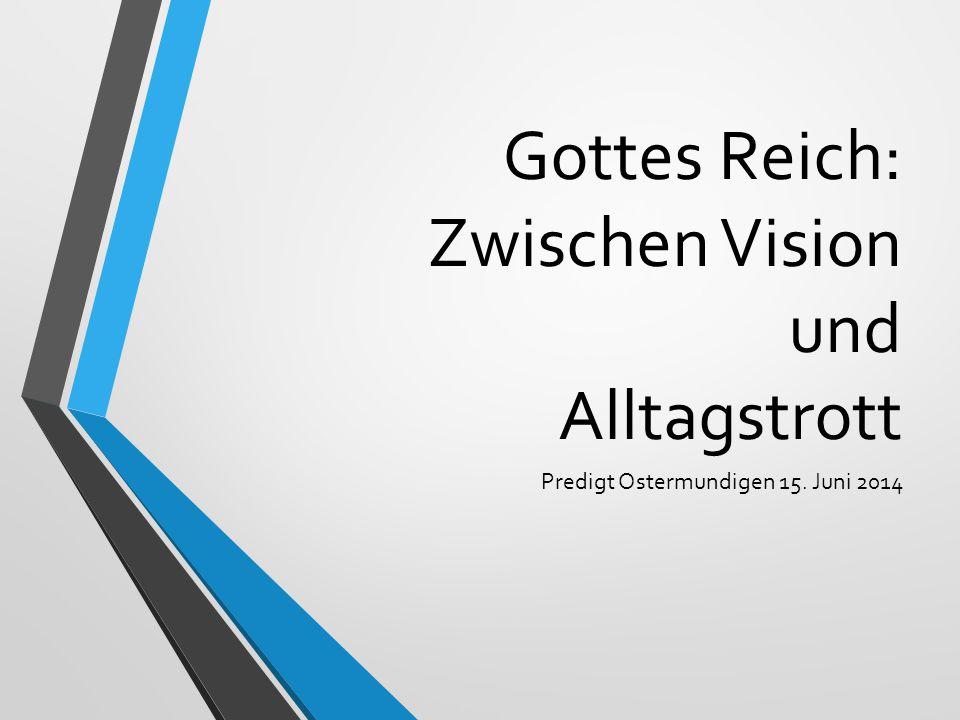 Gottes Reich: Zwischen Vision und Alltagstrott Predigt Ostermundigen 15. Juni 2014