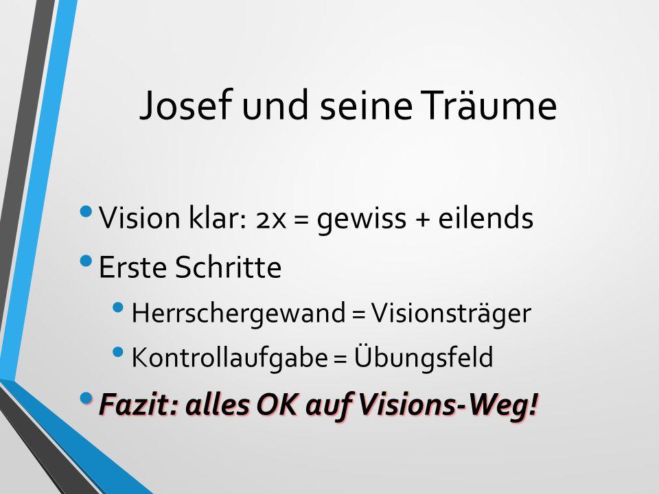 Josef und seine Träume Vision klar: 2x = gewiss + eilends Erste Schritte Herrschergewand = Visionsträger Kontrollaufgabe = Übungsfeld Fazit: alles OK auf Visions-Weg.