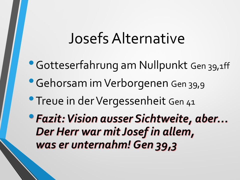 Josefs Alternative Gotteserfahrung am Nullpunkt Gen 39,1ff Gehorsam im Verborgenen Gen 39,9 Treue in der Vergessenheit Gen 41 Fazit: Vision ausser Sichtweite, aber… Der Herr war mit Josef in allem, was er unternahm.