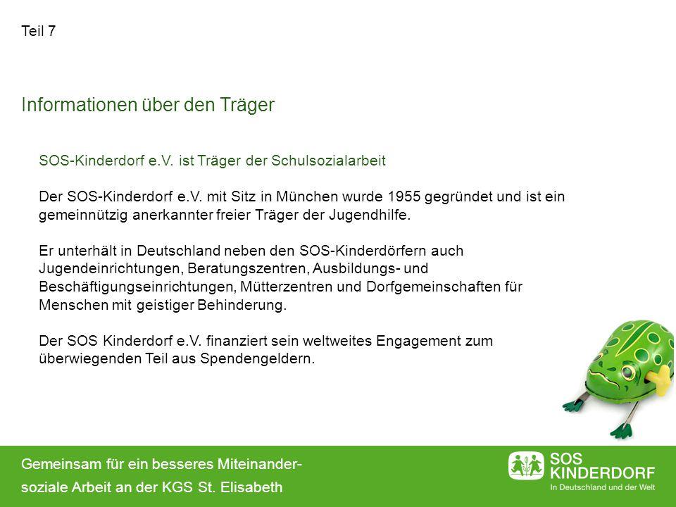 Teil 7 Informationen über den Träger SOS-Kinderdorf e.V. ist Träger der Schulsozialarbeit Der SOS-Kinderdorf e.V. mit Sitz in München wurde 1955 gegrü