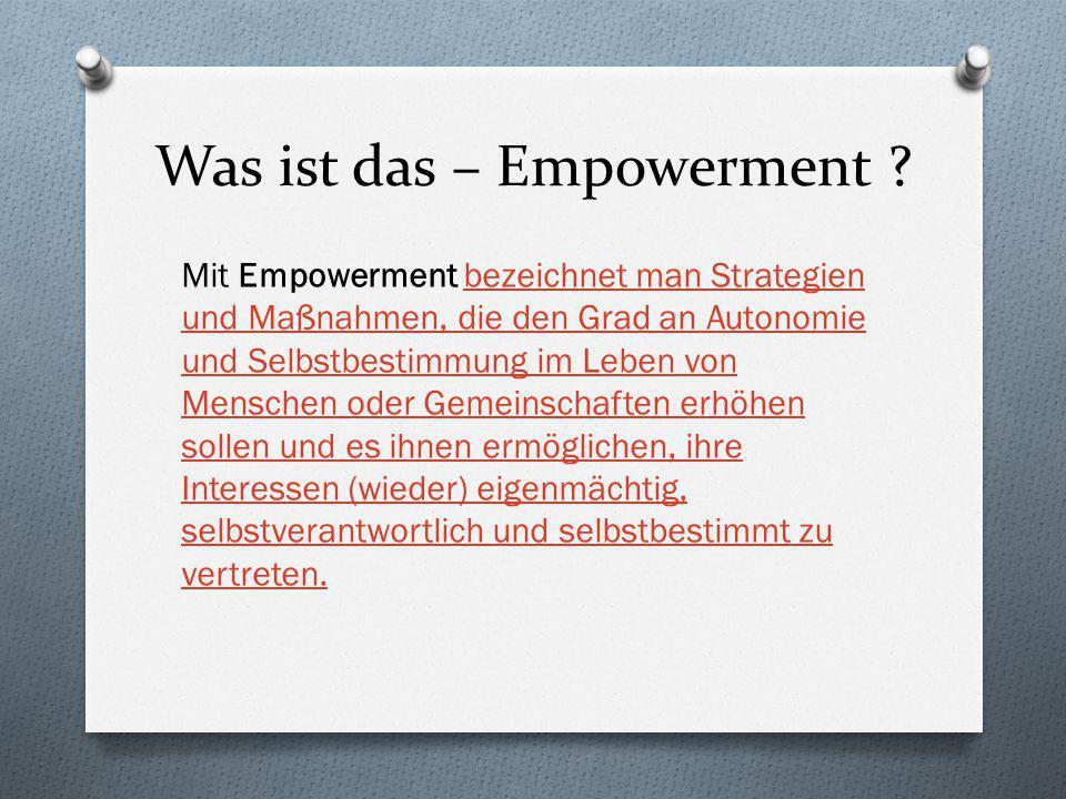 Was ist das – Empowerment ? Mit Empowerment bezeichnet man Strategien und Maßnahmen, die den Grad an Autonomie und Selbstbestimmung im Leben von Mensc