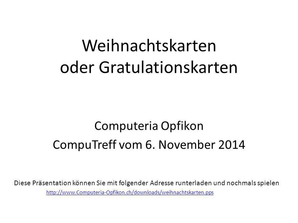 Weihnachtskarten oder Gratulationskarten Computeria Opfikon CompuTreff vom 6. November 2014 Diese Präsentation können Sie mit folgender Adresse runter