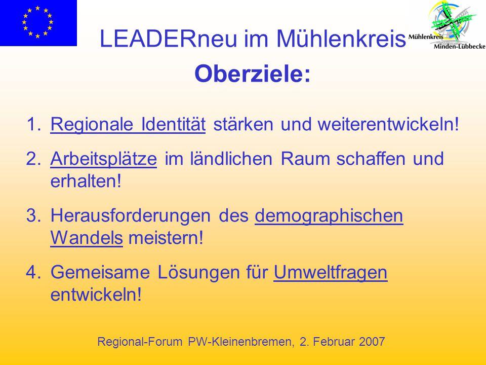 Regional-Forum PW-Kleinenbremen, 2. Februar 2007 LEADERneu im Mühlenkreis Oberziele: 1.Regionale Identität stärken und weiterentwickeln! 2.Arbeitsplät
