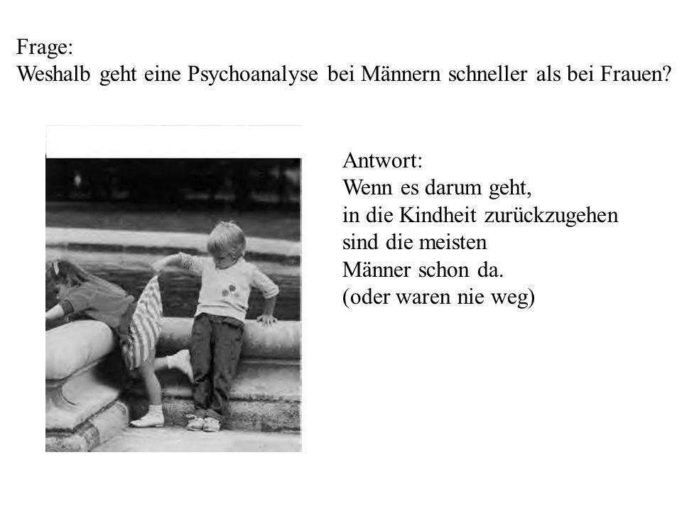 Frage: Weshalb geht eine Psychoanalyse bei Männern schneller als bei Frauen? Antwort: Wenn es darum geht, in die Kindheit zurückzugehen sind die meist