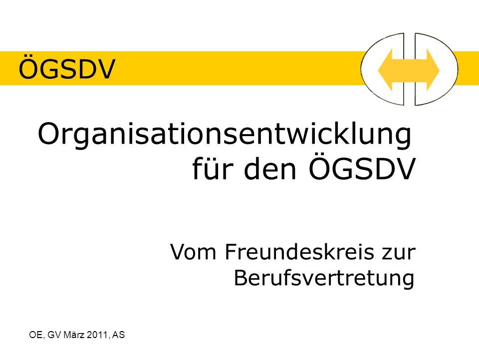 OE, GV März 2011, AS ÖGSDV Organisationsentwicklung für den ÖGSDV Vom Freundeskreis zur Berufsvertretung