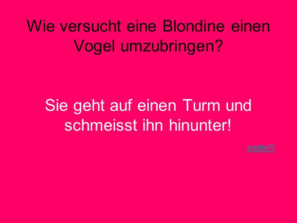 Wie versucht eine Blondine einen Vogel umzubringen.