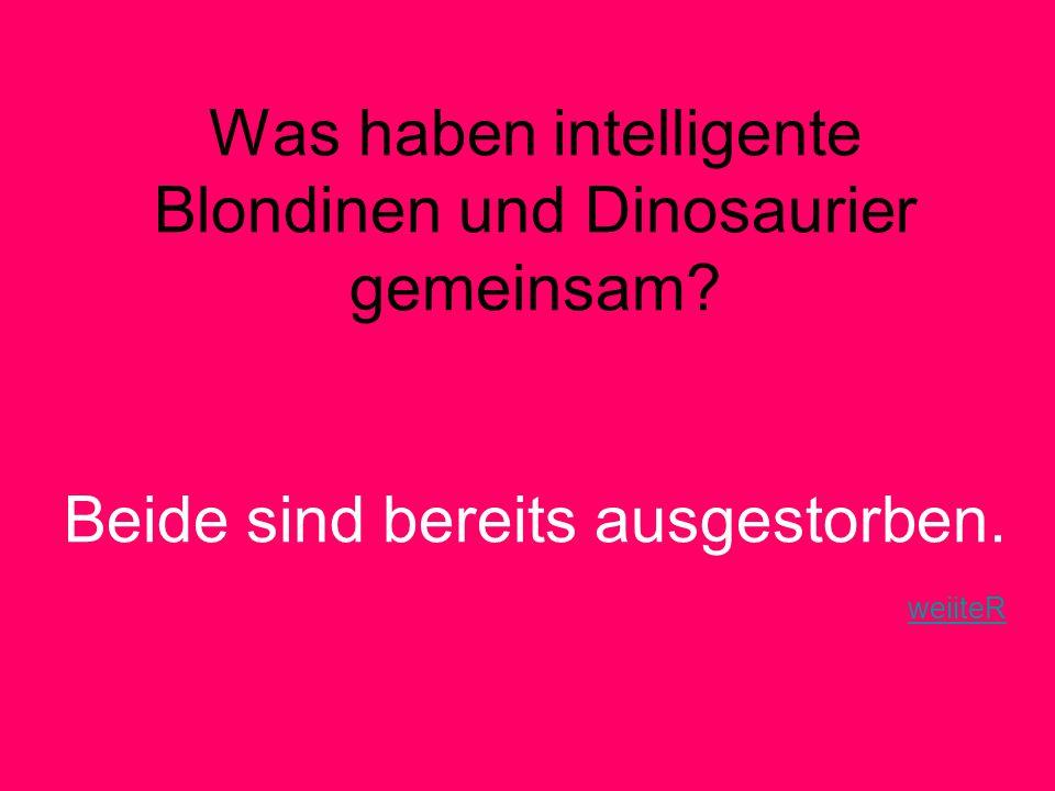 Was haben intelligente Blondinen und Dinosaurier gemeinsam.