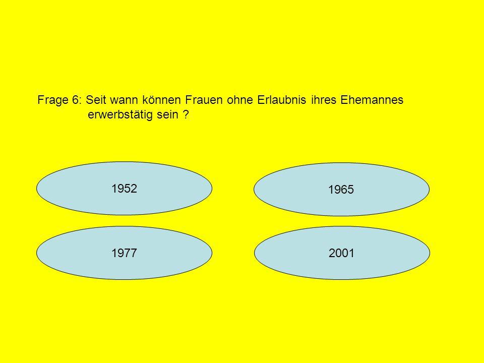 1952 1965 20011977 Frage 6: Seit wann können Frauen ohne Erlaubnis ihres Ehemannes erwerbstätig sein ?