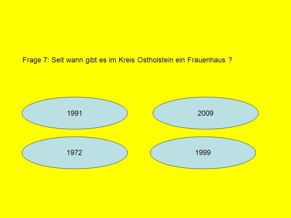 19912009 19991972 Frage 7: Seit wann gibt es im Kreis Ostholstein ein Frauenhaus ?