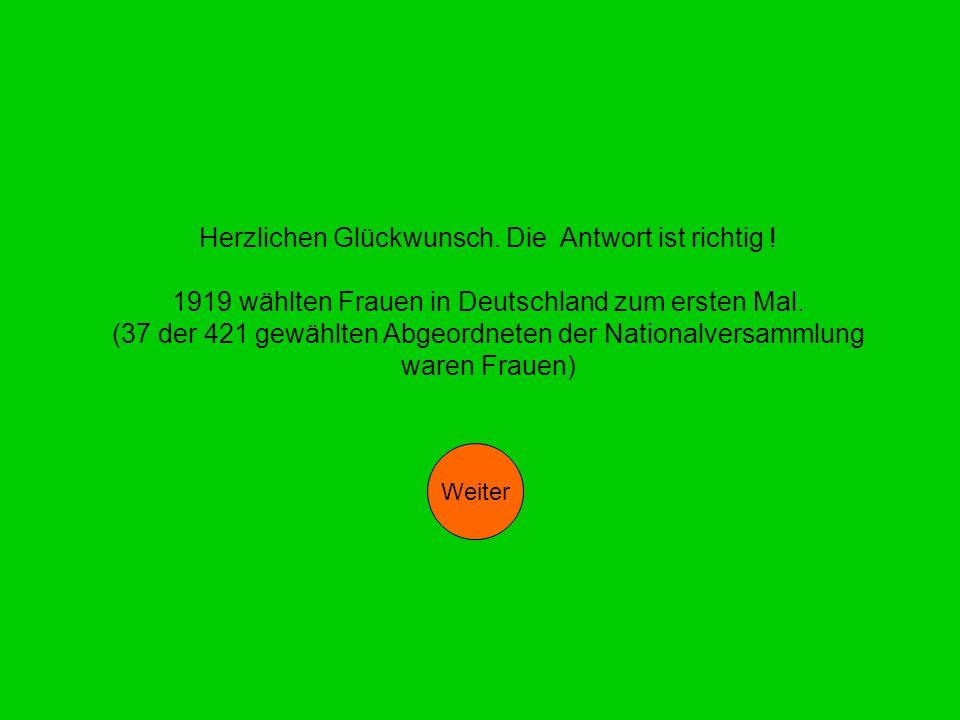 Herzlichen Glückwunsch. Die Antwort ist richtig ! 1919 wählten Frauen in Deutschland zum ersten Mal. (37 der 421 gewählten Abgeordneten der Nationalve