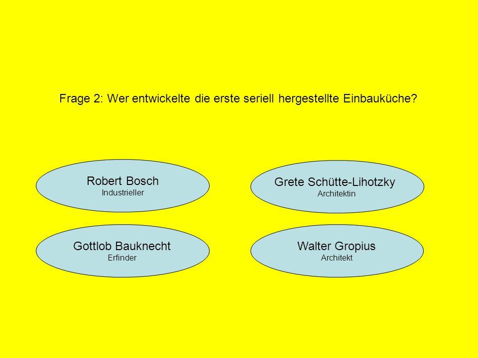 Robert Bosch Industrieller Grete Schütte-Lihotzky Architektin Walter Gropius Architekt Gottlob Bauknecht Erfinder Frage 2: Wer entwickelte die erste s