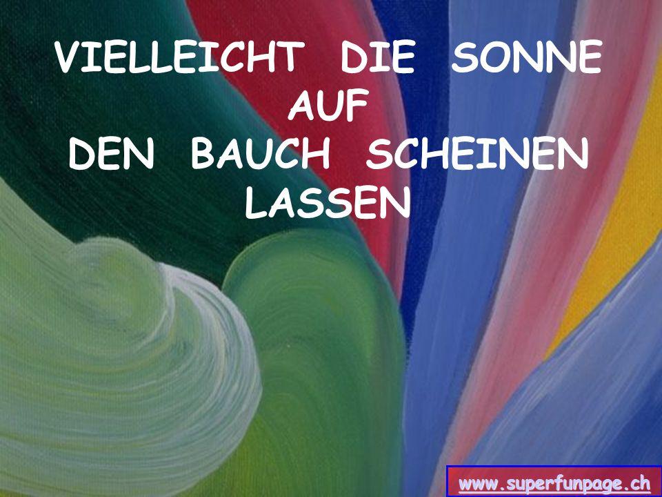 VIELLEICHT DIE SONNE AUF DEN BAUCH SCHEINEN LASSEN www.superfunpage.ch