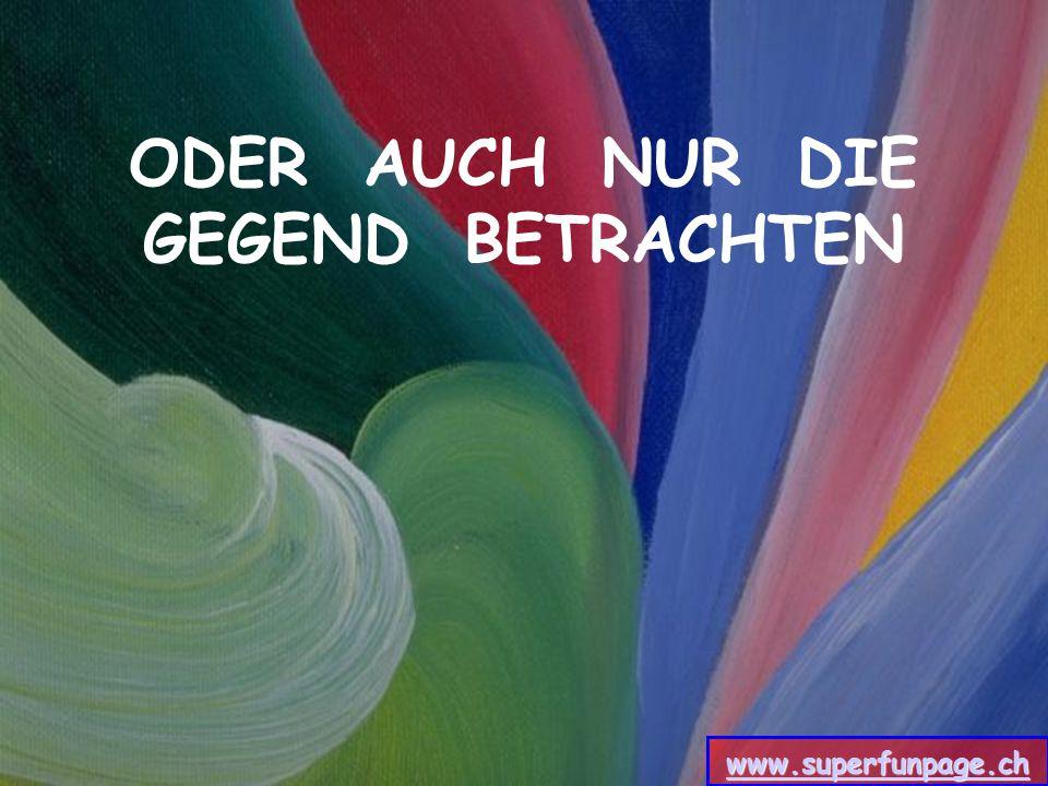 ODER AUCH NUR DIE GEGEND BETRACHTEN www.superfunpage.ch