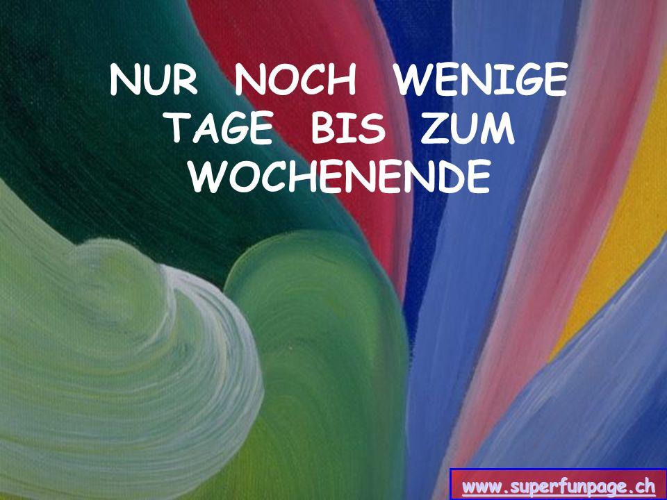NUR NOCH WENIGE TAGE BIS ZUM WOCHENENDE www.superfunpage.ch