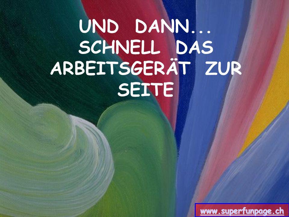 UND DANN... SCHNELL DAS ARBEITSGERÄT ZUR SEITE www.superfunpage.ch