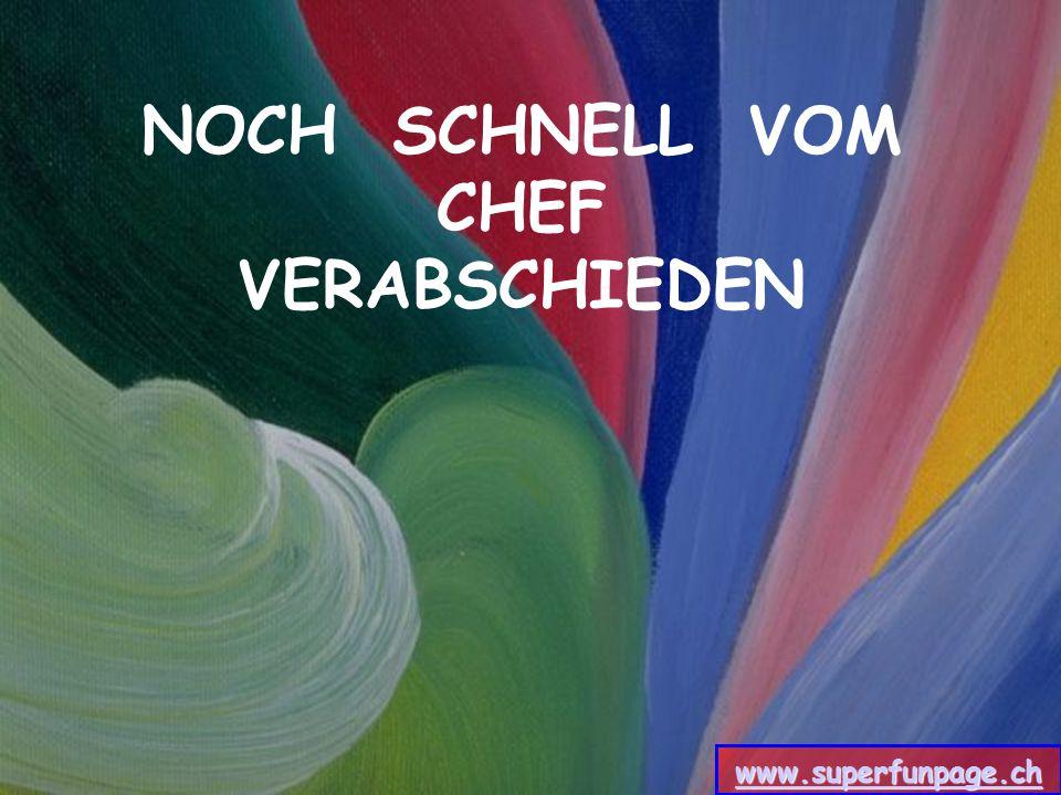 NOCH SCHNELL VOM CHEF VERABSCHIEDEN www.superfunpage.ch