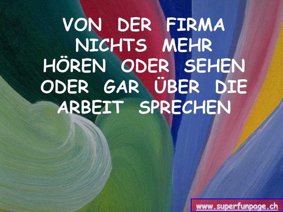 VON DER FIRMA NICHTS MEHR HÖREN ODER SEHEN ODER GAR ÜBER DIE ARBEIT SPRECHEN www.superfunpage.ch