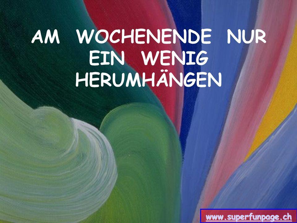 AM WOCHENENDE NUR EIN WENIG HERUMHÄNGEN www.superfunpage.ch