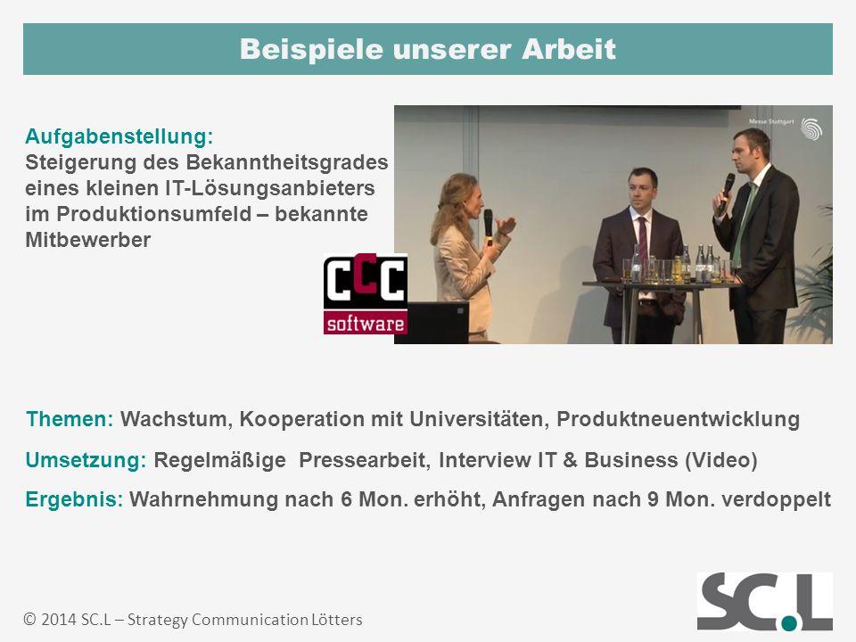 Beispiele unserer Arbeit © 2014 SC.L – Strategy Communication Lötters Ergebnis: Wahrnehmung nach 6 Mon. erhöht, Anfragen nach 9 Mon. verdoppelt Aufgab