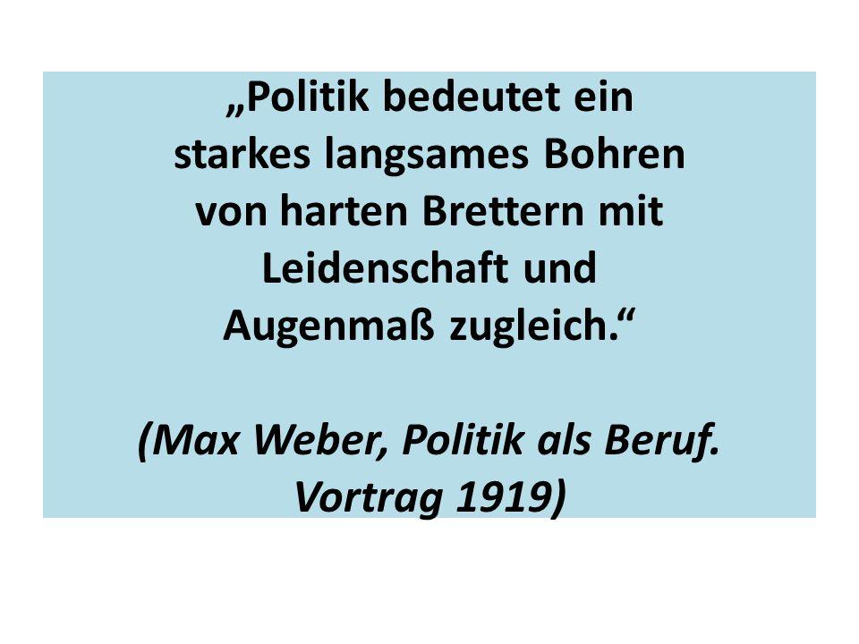 """""""Politik bedeutet ein starkes langsames Bohren von harten Brettern mit Leidenschaft und Augenmaß zugleich."""" (Max Weber, Politik als Beruf. Vortrag 191"""