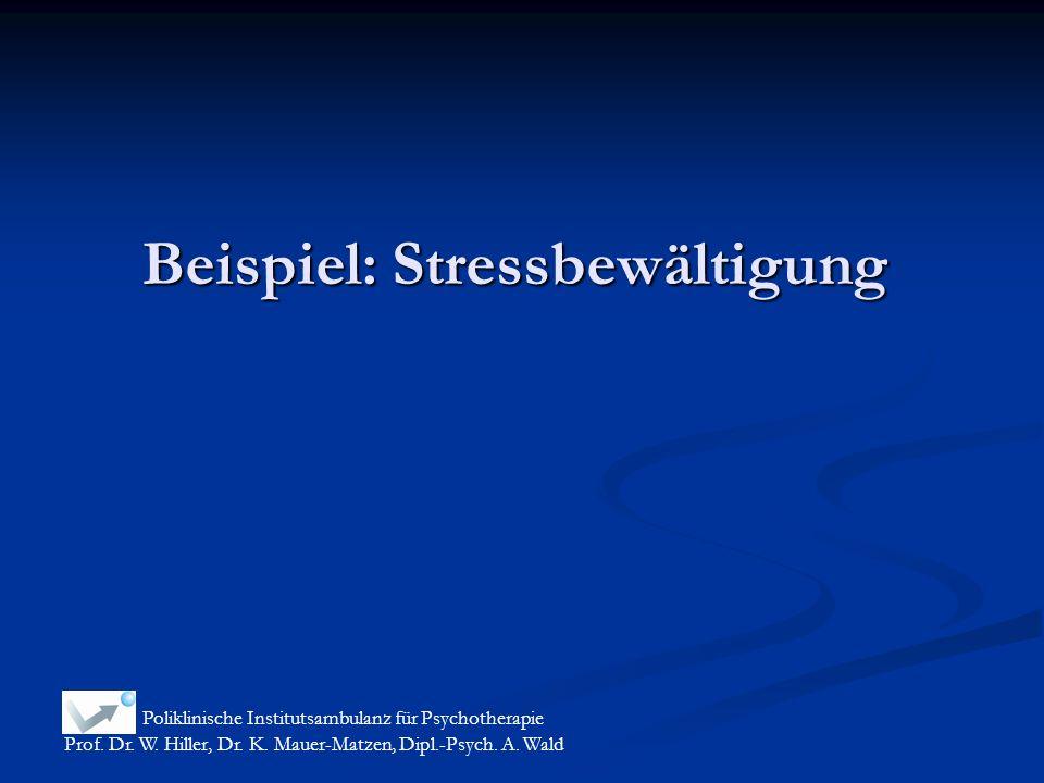 Beispiel: Stressbewältigung Poliklinische Institutsambulanz für Psychotherapie Prof. Dr. W. Hiller, Dr. K. Mauer-Matzen, Dipl.-Psych. A. Wald