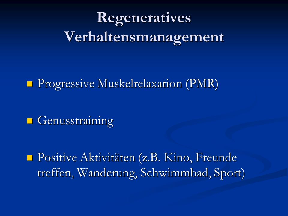 Regeneratives Verhaltensmanagement Progressive Muskelrelaxation (PMR) Progressive Muskelrelaxation (PMR) Genusstraining Genusstraining Positive Aktivitäten (z.B.