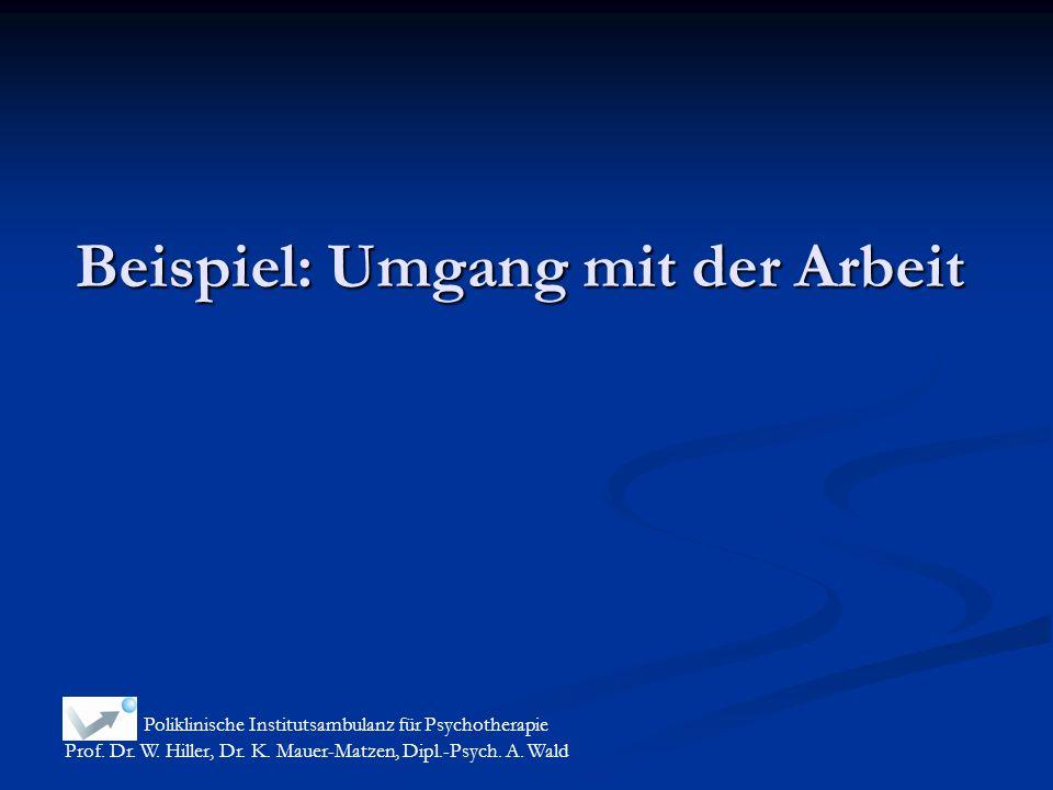 Beispiel: Umgang mit der Arbeit Poliklinische Institutsambulanz für Psychotherapie Prof. Dr. W. Hiller, Dr. K. Mauer-Matzen, Dipl.-Psych. A. Wald