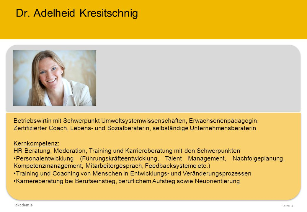 Seite 4 akademie Dr. Adelheid Kresitschnig Betriebswirtin mit Schwerpunkt Umweltsystemwissenschaften, Erwachsenenpädagogin, Zertifizierter Coach, Lebe